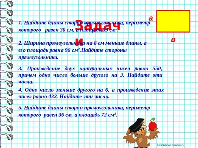 Задачи а  1. Найдите длины сторон прямоугольника, периметр которого равен 30 см, а площадь 63 см 2 . в  2. Ширина прямоугольника на 8 см меньше длины, а его площадь равна 96 см 2 .Найдите стороны прямоугольника. 3. Произведение двух натуральных чисел равно 550, причем одно число больше другого на 3. Найдите эти числа.  4. Одно число меньше другого на 6, а произведение этих чисел равно 432. Найдите эти числа. 5. Найдите длины сторон прямоугольника, периметр которого равен 36 см, а площадь 72 см 2 .