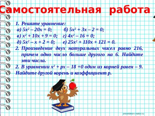 Самостоятельная работа  Решите уравнение: а) 5х 2 – 20х = 0; б) 5х 2 + 3х – 2 = 0; в) х 2 + 10х + 9 = 0; г) 4х 2 – 16 = 0; д) 5х 2 – х + 2 = 0; е) 25х 2 + 110х + 121 = 0. Произведение двух натуральных чисел равно 216, причем одно число больше другого на 6. Найдите эти числа. 2.  В уравнениих 2 +рх– 18 =0 один из корней равен – 9. Найдите другой корень и коэффициентр.