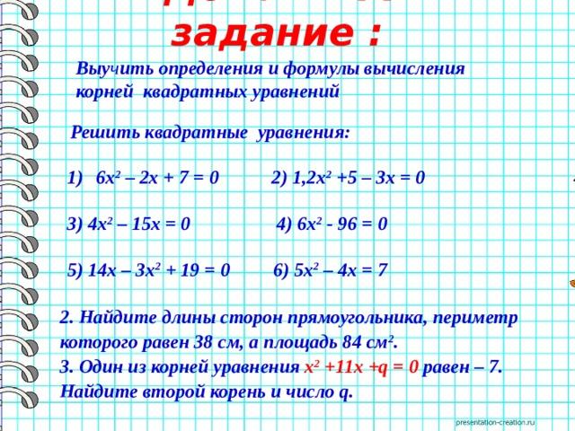 Домашнее задание : Выу ч ить определения и формулы вычисления корней квадратных уравнений  Решить квадратные уравнения:  6х 2 – 2х + 7 = 0 2) 1,2х 2 +5 – 3x = 0  3) 4x 2 – 15x = 0 4) 6x 2 - 96 = 0  5) 14x – 3x 2 + 19 = 0 6) 5x 2 – 4x = 7 2. Найдите длины сторон прямоугольника, периметр которого равен 38 см, а площадь 84 см 2 . 3. Один из корней уравнения х 2 +11х+q= 0 равен – 7. Найдите второй корень и числоq.