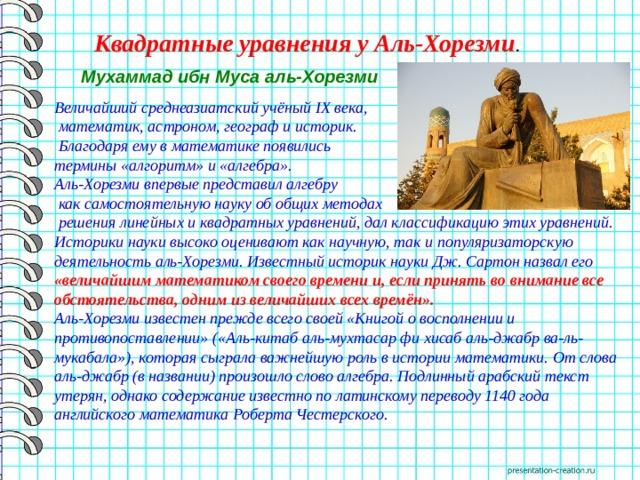 Квадратные уравнения у Аль-Хорезми . Мухаммад ибн Муса аль-Хорезми  Величайший среднеазиатский учёный IX века,  математик, астроном, географ и историк.  Благодаря ему в математике появились термины «алгоритм» и «алгебра». Аль-Хорезми впервые представил алгебру  как самостоятельную науку об общих методах  решения линейных и квадратных уравнений, дал классификацию этих уравнений. Историки науки высоко оценивают как научную, так и популяризаторскую деятельность аль-Хорезми. Известный историк науки Дж. Сартон назвал его «величайшим математиком своего времени и, если принять во внимание все обстоятельства, одним из величайших всех времён». Аль-Хорезми известен прежде всего своей «Книгой о восполнении и противопоставлении» («Аль-китаб аль-мухтасар фи хисаб аль-джабр ва-ль-мукабала»), которая сыграла важнейшую роль в истории математики. От слова аль-джабр (в названии) произошло слово алгебра. Подлинный арабский текст утерян, однако содержание известно по латинскому переводу 1140 года английского математика Роберта Честерского.
