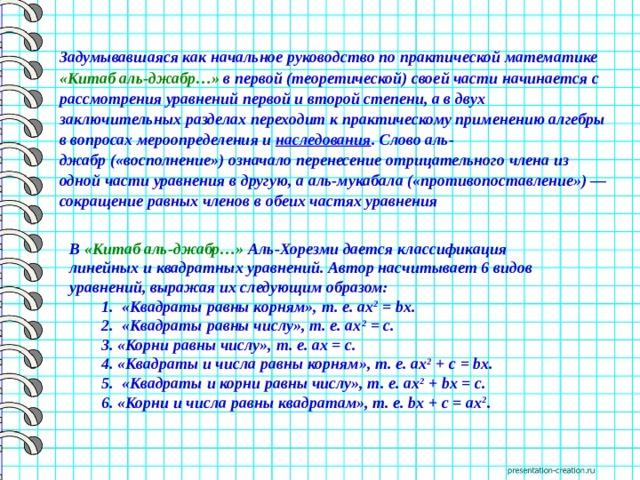 Задумывавшаяся как начальное руководство по практической математике «Китаб аль-джабр…» в первой (теоретической) своей части начинается с рассмотрения уравнений первой и второй степени, а в двух заключительных разделах переходит к практическому применению алгебры в вопросах мероопределения и наследования . Словоаль-джабр(«восполнение») означало перенесение отрицательного члена из одной части уравнения в другую, ааль-мукабала(«противопоставление»)— сокращение равных членов в обеих частях уравнения В «Китаб аль-джабр…» Аль-Хорезми дается классификация линейных и квадратных уравнений. Автор насчитывает 6 видов уравнений, выражая их следующим образом:   1. «Квадраты равны корням», т. е. ах 2 = bх.   2. «Квадраты равны числу», т. е. ах 2 = с.   3. «Корни равны числу», т. е. ах = с.   4. «Квадраты и числа равны корням», т. е. ах 2 + с = bх.   5. «Квадраты и корни равны числу», т. е. ах 2 + bх = с.   6. «Корни и числа равны квадратам», т. е. bх + с = ах 2 .