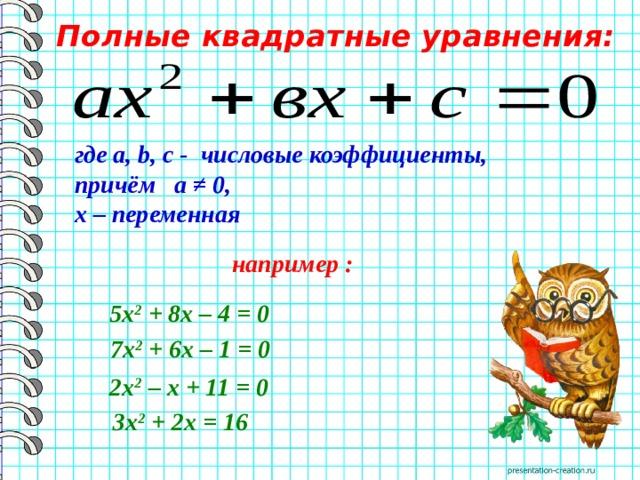 Полные квадратные уравнения: где a, b, c - числовые коэффициенты, причём а ≠ 0, х – переменная  например : 5х 2 + 8х– 4 = 0 7х 2 + 6х– 1 = 0 2х 2 –х+ 11 = 0 3х 2 + 2х= 16