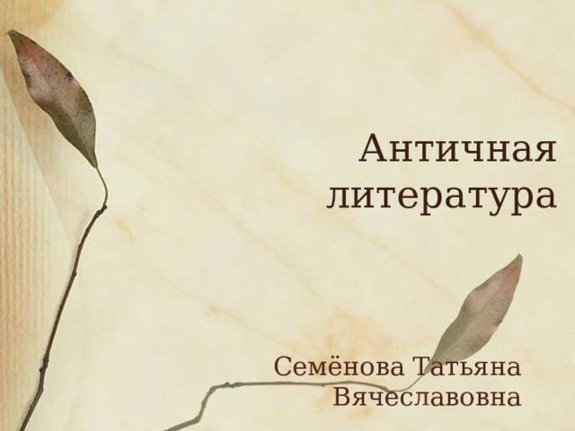 Античная литература Семёнова Татьяна Вячеславовна