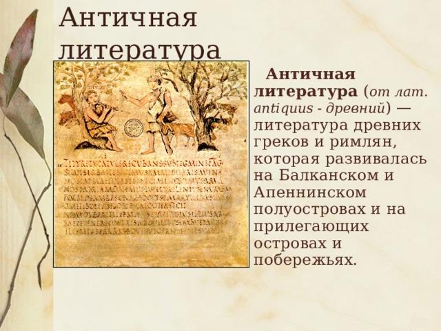 Античная литература  Античная литература ( от лат. аntiquus - древний ) — литература древних греков и римлян, которая развивалась на Балканском и Апеннинском полуостровах и на прилегающих островах и побережьях.