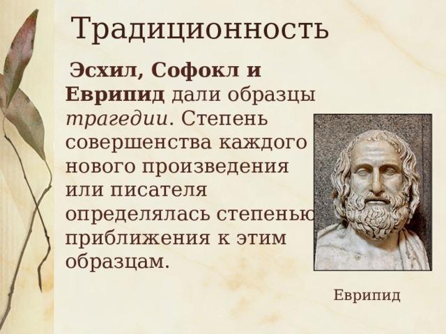 Традиционность    Эсхил, Софокл и Еврипид дали образцы трагедии . Степень совершенства каждого нового произведения или писателя определялась степенью приближения к этим образцам. Еврипид
