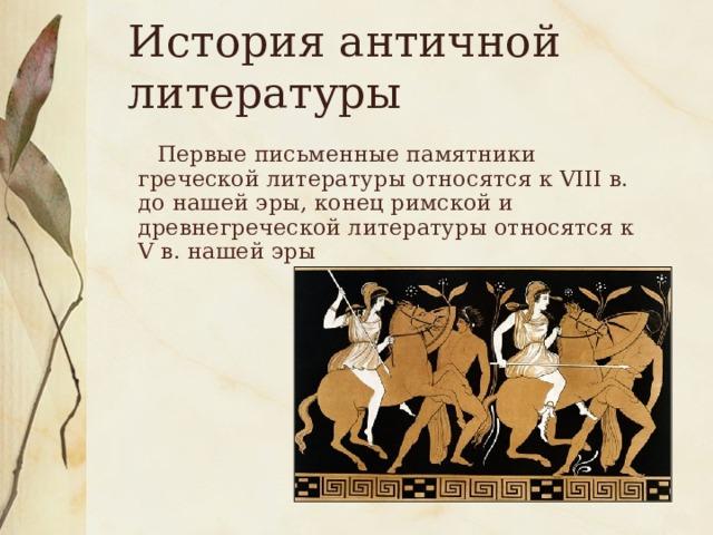 История античной литературы  Первые письменные памятники греческой литературы относятся к VIII в. до нашей эры, конец римской и древнегреческой литературы относятся к V в. нашей эры