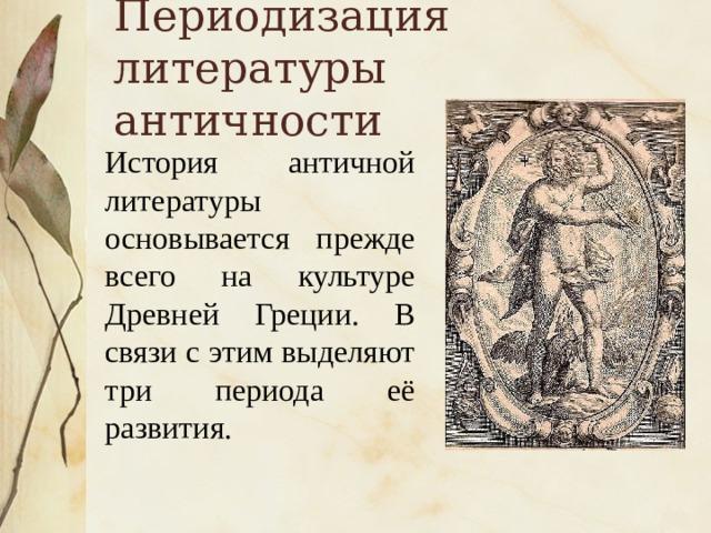 Периодизация литературы античности История античной литературы основывается прежде всего на культуре Древней Греции. В связи с этим выделяют три периода её развития.