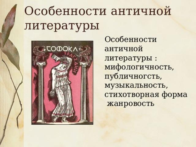 Особенности античной литературы Особенности античной литературы : мифологичность, публичногсть, музыкальность, стихотворная форма жанровость