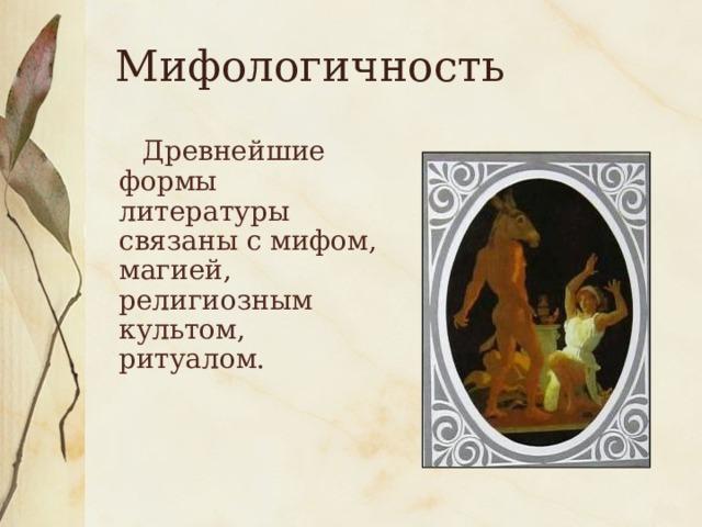 Мифологичность  Древнейшие формы литературы связаны с мифом, магией, религиозным культом, ритуалом.