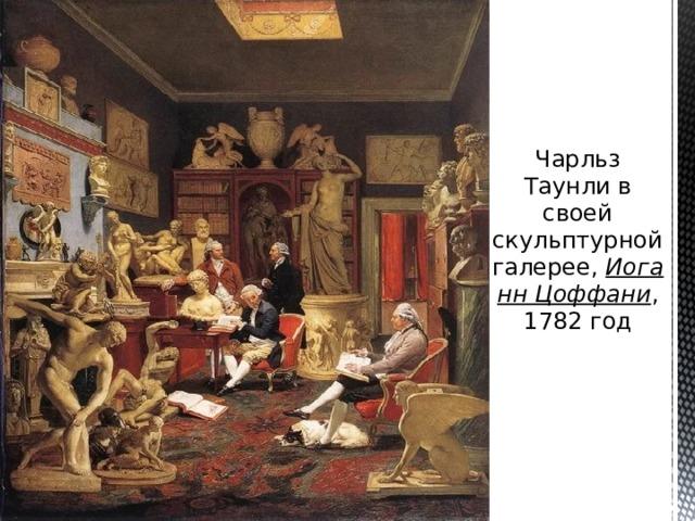 Чарльз Таунли в своей скульптурной галерее, Иоганн Цоффани , 1782 год