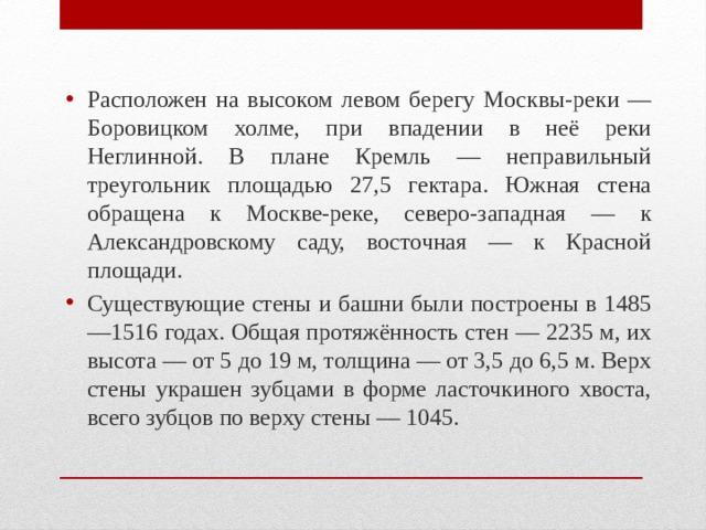 Расположен на высоком левом берегу Москвы-реки — Боровицком холме, при впадении в неё реки Неглинной. В плане Кремль — неправильный треугольник площадью 27,5 гектара. Южная стена обращена к Москве-реке, северо-западная — к Александровскому саду, восточная — к Красной площади. Существующие стены и башни были построены в 1485—1516 годах. Общая протяжённость стен — 2235 м, их высота — от 5 до 19 м, толщина — от 3,5 до 6,5 м. Верх стены украшен зубцами в форме ласточкиного хвоста, всего зубцов по верху стены — 1045.