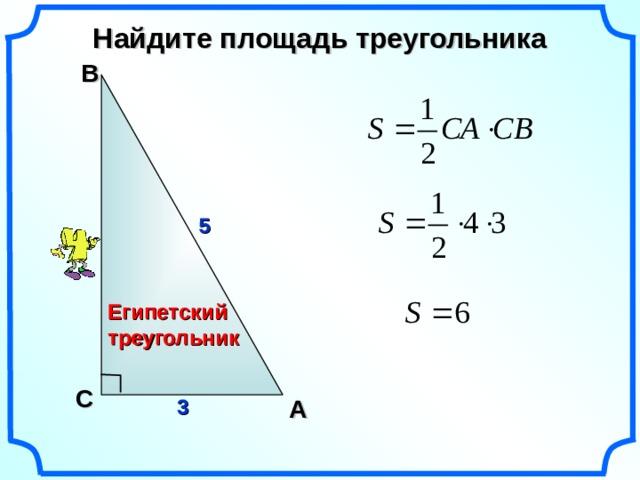 Найдите площадь треугольника В 5 Египетский треугольник Гаврилова Н.Ф. Поурочные разработки по геометрии: 9 класс. С A 3