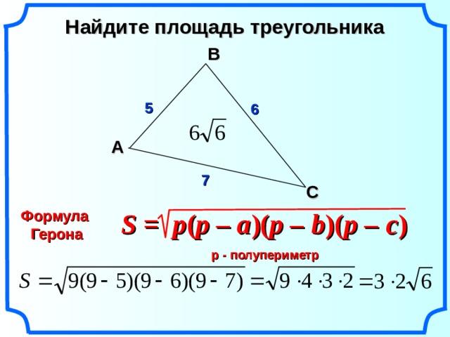 Найдите площадь треугольника В 5 6 A 7 С Формула Герона S = p ( p – a )( p –  b )( p –  c )   Гаврилова Н.Ф. Поурочные разработки по геометрии: 9 класс. р - полупериметр