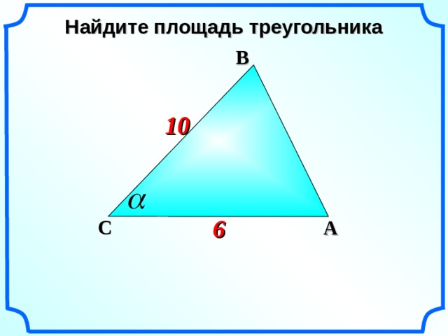 Найдите площадь треугольника  B 10 6 C A «Геометрия 7-9» Л.С. Атанасян и др.