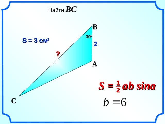 Найти BC  B 30 0 S = 3 см 2 2 ? A S =  a  b sina 1 «Геометрия 7-9» Л.С. Атанасян и др. 2 C 20