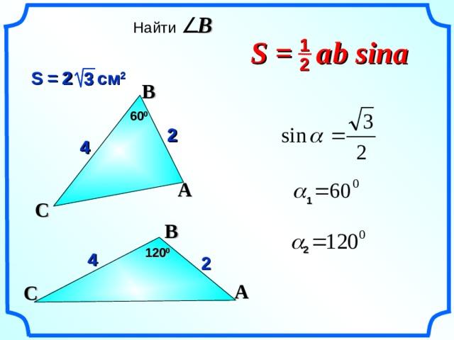 Найти  B S =  a  b sina 1 2   2 S = 2  см 2 3 3  B 6 0 0 2 2 4 4 A  1 C  B «Геометрия 7-9» Л.С. Атанасян и др.  2 12 0 0 4 2 A C 21
