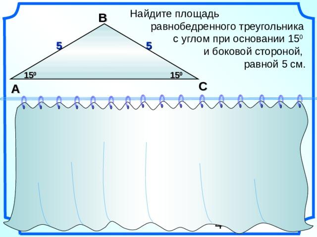 Найдите площадь  равнобедренного треугольника  с углом при основании 15 0   и боковой стороной,  равной 5 см. В 5 5 15 0 15 0 С A S =  a  b sina 1 2 Гаврилова Н.Ф. Поурочные разработки по геометрии: 9 класс. 22