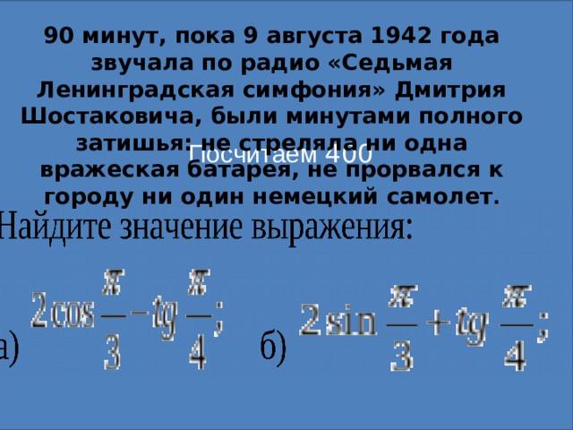 Посчитаем 400  90 минут, пока 9 августа 1942 года звучала по радио «Седьмая Ленинградская симфония» Дмитрия Шостаковича, были минутами полного затишья: не стреляла ни одна вражеская батарея, не прорвался к городу ни один немецкий самолет .