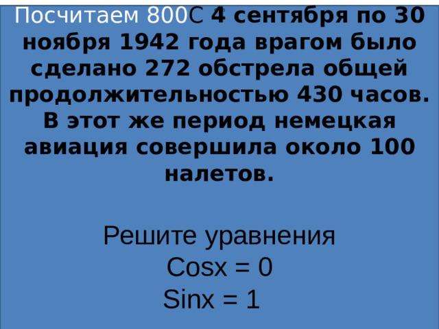 90 0 Посчитаем 800 С  4 сентября по 30 ноября 1942 года врагом было сделано 272 обстрела общей продолжительностью 430 часов. В этот же период немецкая авиация совершила около 100 налетов.   Решите уравнения Cos х = 0 Sin х = 1