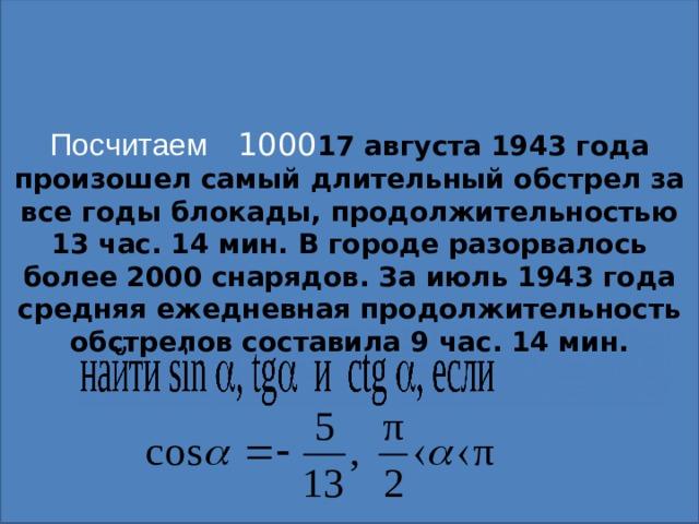 Посчитаем 100 0 17 августа 1943 года произошел самый длительный обстрел за все годы блокады, продолжительностью 13 час. 14 мин. В городе разорвалось более 2000 снарядов. За июль 1943 года средняя ежедневная продолжительность обстрелов составила 9 час. 14 мин.