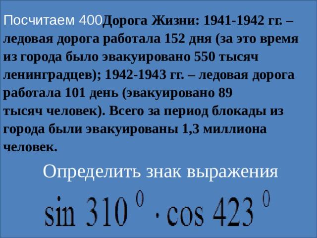 Посчитаем 400 Дорога Жизни: 1941-1942 гг. – ледовая дорога работала 152 дня (за это время из города было эвакуировано 550 тысяч ленинградцев); 1942-1943 гг. – ледовая дорога работала 101 день (эвакуировано 89 тысяччеловек). Всего за период блокады из города были эвакуированы 1,3 миллиона человек.  Определить знак выражения