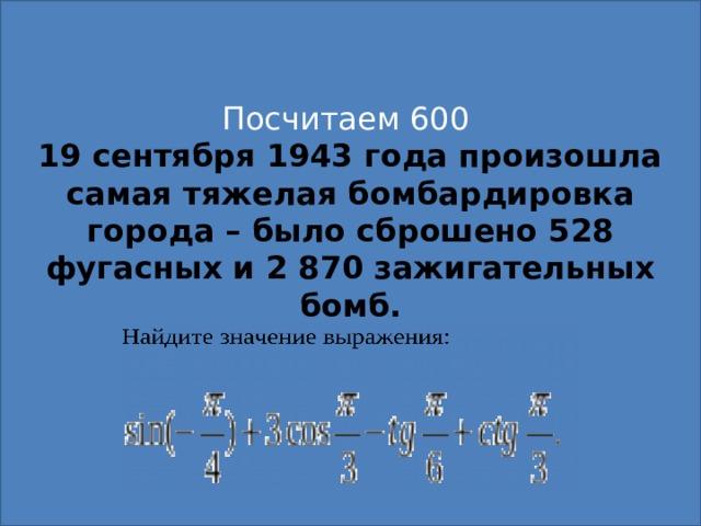 Посчитаем 600 19 сентября 1943 года произошла самая тяжелая бомбардировка города – было сброшено 528 фугасных и 2 870 зажигательных бомб.