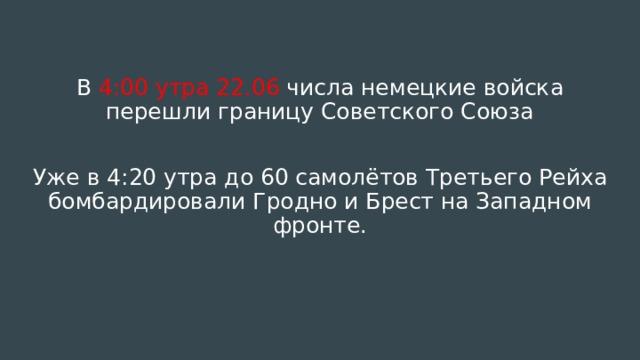 В 4:00 утра 22.06 числа немецкие войска перешли границу Советского Союза Уже в 4:20 утра до 60 самолётов Третьего Рейха бомбардировали Гродно и Брест на Западном фронте.