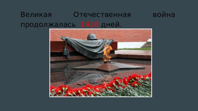 Великая Отечественная война продолжалась 1418 дней.