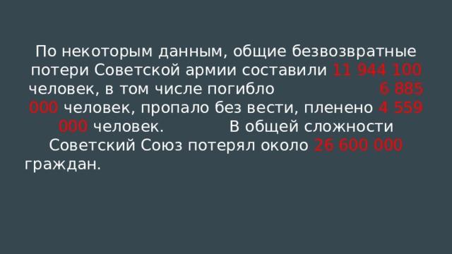 По некоторым данным, общие безвозвратные потери Советской армии составили 11 944 100 человек, в том числе погибло 6 885 000 человек, пропало без вести, пленено 4 559 000 человек. В общей сложности Советский Союз потерял около 26 600 000 граждан.