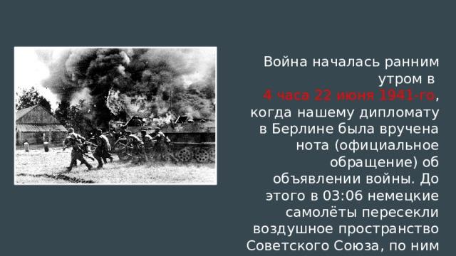 Война началась ранним утром в 4 часа 22 июня 1941-го , когда нашему дипломату в Берлине была вручена нота (официальное обращение) об объявлении войны. До этого в 03:06 немецкие самолёты пересекли воздушное пространство Советского Союза, по ним был открыт огонь.