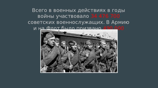 Всего в военных действиях в годы войны участвовало 34 476 700 советских военнослужащих. В Армию и на Флот было призвано 490 000 женщин.