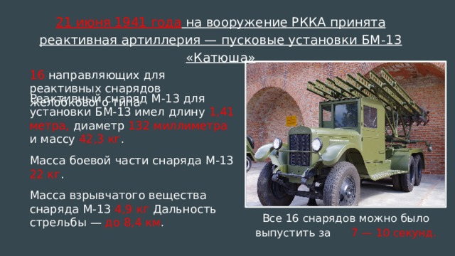 21 июня 1941 года на вооружение РККА принята реактивная артиллерия — пусковые установки БМ-13 «Катюша» 16 направляющих для реактивных снарядов желобкового типа Реактивный снаряд М-13 для установки БМ-13 имел длину 1,41 метра, диаметр 132 миллиметра и массу 42,3 кг . Масса боевой части снаряда М-13 22 кг . Масса взрывчатого вещества снаряда М-13 4,9 кг Дальность стрельбы — до 8,4 км . Все 16 снарядов можно было выпустить за 7 — 10 секунд.