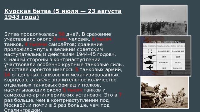 Курская битва (5 июля — 23 августа 1943 года)  Битва продолжалась 50 дней. В сражение участвовало около 2 млн человек, 6 тысяч танков, 4 тысячи самолётов; сражение проложило «путь к великим советским наступательным действиям 1944-45 годов». С нашей стороны в контрнаступлении участвовали особенно крупные танковые силы. В составе фронтов имелось 5 танковых армий, 14 отдельных танковых и механизированных корпусов, а также значительное количество отдельных танковых бригад и полков, насчитывающих около 5 тысяч танков и самоходно-артиллерийских установок. Это в 7 раз больше, чем в контрнаступлении под Москвой, и почти в 5 раз больше, чем под Сталинградом.