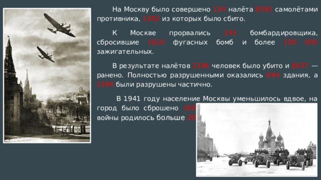 На Москву было совершено 134 налёта 8595 самолётами противника, 1392 из которых было сбито. К Москве прорвались 243 бомбардировщика, сбросившие 1610 фугасных бомб и более 100 000 зажигательных. В результате налётов 2196 человек было убито и 8037 — ранено. Полностью разрушенными оказались 694 здания, а 1394 были разрушены частично.   В 1941 году население Москвы уменьшилось вдвое, на город было сброшено 100 000 бомб, а в метро за время войны родило сь больше 200 детей .