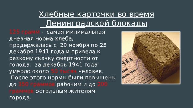 Хлебные карточки во время Ленинградской блокады  125 грамм - самая минимальная дневная норма хлеба, продержалась с 20 ноября по 25 декабря 1941 года и привела к резкому скачку смертности от голода: за декабрь 1941 года умерло около 50 тысяч человек.  После этого нормы были повышены до 350 граммов рабочим и до 200 граммов остальным жителям города.