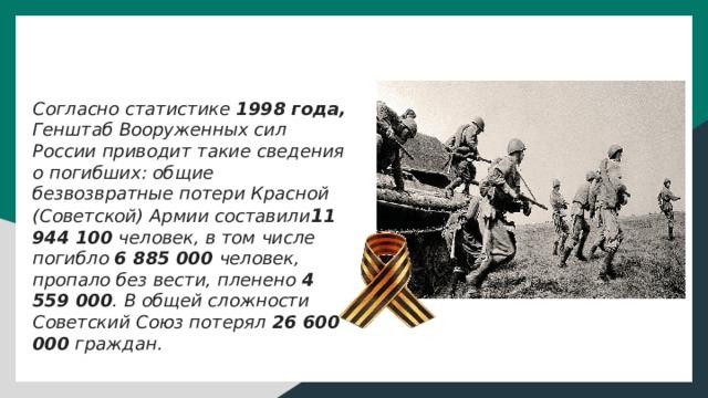 Согласно статистике 1998 года, Генштаб Вооруженных сил России приводит такие сведения о погибших: общие безвозвратные потери Красной (Советской) Армии составили 1 1 944 100 человек, в том числе погибло 6 885 000 человек, пропало без вести, пленено 4 559 000 . В общей сложности Советский Союз потерял 26 600 000 граждан.