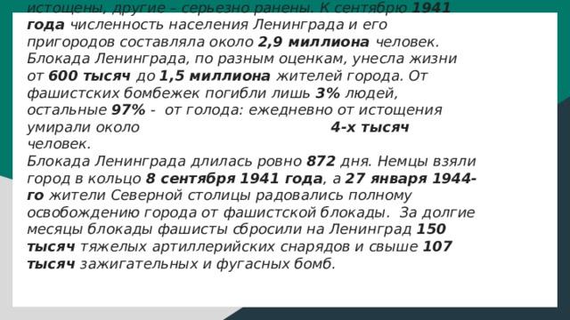Блокада Ленинграда В осажденном городе, по разным оценкам, погибло до половины населения Ленинграда. У выживших не было сил даже оплакивать покойников: одни были предельно истощены, другие – серьезно ранены. К сентябрю 1941 года численность населения Ленинграда и его пригородов составляла около 2,9 миллиона человек. Блокада Ленинграда, по разным оценкам, унесла жизни от 600 тысяч до 1,5 миллиона жителей города. От фашистских бомбежек погибли лишь 3% людей, остальные 97% - от голода: ежедневно от истощения умирали около 4-х тысяч человек. Блокада Ленинграда длилась ровно 872 дня. Немцы взяли город в кольцо 8 сентября 1941 года , а 27 января 1944-го жители Северной столицы радовались полному освобождению города от фашистской блокады. За долгие месяцы блокады фашисты сбросили на Ленинград 150 тысяч тяжелых артиллерийских снарядов и свыше 107 тысяч зажигательных и фугасных бомб.