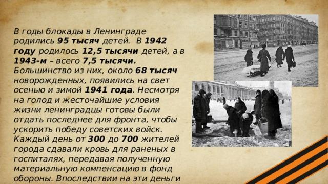 В годы блокады в Ленинграде родились 95 тысяч детей. В 1942 году родилось 12,5 тысячи детей, а в 1943-м – всего 7,5 тысячи. Большинство из них, около 68 тысяч новорожденных, появились на свет осенью и зимой 1941 года . Несмотря на голод и жесточайшие условия жизни ленинградцы готовы были отдать последнее для фронта, чтобы ускорить победу советских войск. Каждый день от 300 до 700 жителей города сдавали кровь для раненых в госпиталях, передавая полученную материальную компенсацию в фонд обороны. Впоследствии на эти деньги будет построен самолет «Ленинградский донор». Всего за время блокады ленинградцы сдали для фронтовиков 144 тысячи литра крови.