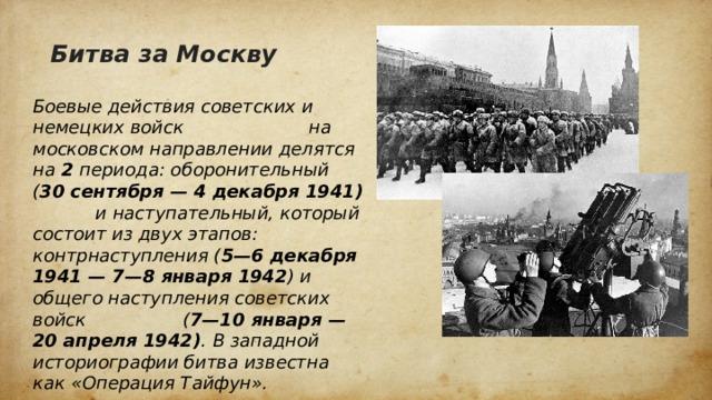 Битва за Москву Боевые действия советских и немецких войск на московском направлении делятся на 2 периода: оборонительный ( 30 сентября — 4 декабря 1941) и наступательный, который состоит из двух этапов: контрнаступления ( 5—6 декабря 1941 — 7—8 января 1942 ) и общего наступления советских войск ( 7—10 января — 20 апреля 1942) . В западной историографии битва известна как «Операция Тайфун».