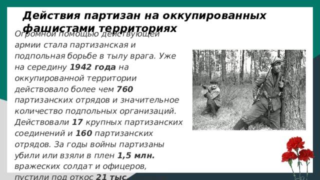 Действия партизан на оккупированных фашистами территориях Огромной помощью действующей армии стала партизанская и подпольная борьбе в тылу врага. Уже на середину 1942 года на оккупированной территории действовало более чем 760 партизанских отрядов и значительное количество подпольных организаций. Действовали 17 крупных партизанских соединений и 160 партизанских отрядов. За годы войны партизаны убили или взяли в плен 1,5 млн. вражеских солдат и офицеров, пустили под откос 21 тыс. поездов, уничтожили 2300 танков, 1100 самолетов, и тому подобное. Руководимые подпольными обкомами партии и комсомола постоянно происходил саботаж рабочих, крестьян и интеллигенции.
