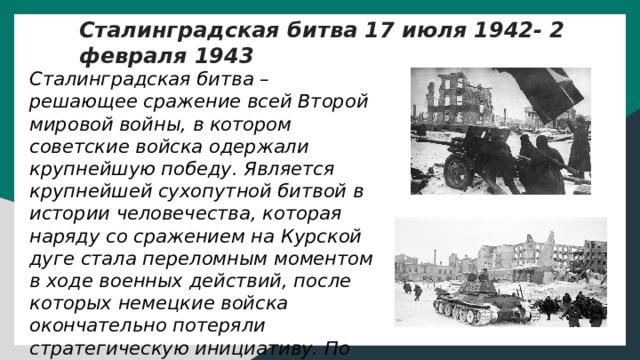 Сталинградская битва 17 июля 1942- 2 февраля 1943 Сталинградская битва – решающее сражение всей Второй мировой войны, в котором советские войска одержали крупнейшую победу. Является крупнейшей сухопутной битвой в истории человечества, которая наряду со сражением на Курской дуге стала переломным моментом в ходе военных действий, после которых немецкие войска окончательно потеряли стратегическую инициативу. По приблизительным подсчетам, суммарные потери обеих сторон в этом сражении превышают два миллиона человек.