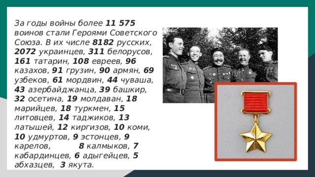 За годы войны более 11 575 воинов стали Героями Советского Союза. В их числе 8182 русских, 2072 украинцев, 311 белорусов, 161 татарин, 108 евреев, 96 казахов, 91 грузин, 90 армян, 69 узбеков, 61 мордвин, 44 чуваша, 43 азербайджанца, 39 башкир, 32 осетина, 19 молдаван, 18 марийцев, 18 туркмен, 15 литовцев, 14 таджиков, 13 латышей, 12 киргизов, 10 коми, 10 удмуртов, 9 эстонцев, 9 карелов, 8 калмыков, 7 кабардинцев, 6 адыгейцев, 5 абхазцев, 3 якута.  Из них пятеро детей до 15 лет (Лёня Голиков, Валя Котик, Боря Цариков, Марат Казей и Зина Портнова).