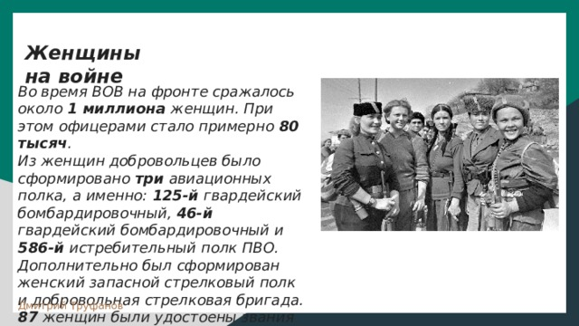 """Женщины на войне  Во время ВОВ на фронте сражалось около 1 миллиона женщин. При этом офицерами стало примерно 80 тысяч . Из женщин добровольцев было сформировано три авиационных полка, а именно: 125-й гвардейский бомбардировочный, 46-й гвардейский бомбардировочный и 586-й истребительный полк ПВО. Дополнительно был сформирован женский запасной стрелковый полк и добровольная стрелковая бригада. 87 женщин были удостоены звания """"Герой Советского Союза""""  Дмитрий Труфанов"""