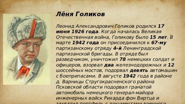 Лёня Голиков  Леонид Александрович Голиков родился 17 июня 1926 года . Когда началась Великая Отечественная война, Голикову было 15 лет . В марте 1942 года он присоединился к 67-му партизанскому отряду 4-й Ленинградской партизанской бригады. В отряде был разведчиком, уничтожил 78 немецких солдат и офицеров, взорвал два железнодорожных и 12 шоссейных мостов, подорвал девять автомашин с боеприпасами. В августе 1942 года в районе д. Варницы Стругокрасненского района Псковской области подорвал гранатой автомобиль немецкого генерал-майора инженерных войск Рихарда фон Виртца и захватил портфель с документами военного характера. Был представлен к званию Героя Советского Союза, но получить его при жизни не успел. 24 января 1943 года 16-летний партизан погиб в бою у с. Острая Лука Дедовичского района Псковской области.