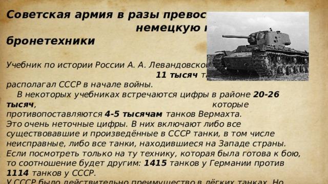 Советская армия в разы превосходила немецкую по количеству бронетехники  Учебник по истории России А. А. Левандовского указывает 11 тысяч танков, которыми располагал СССР в начале войны. В некоторых учебниках встречаются цифры в районе 20-26 тысяч , которые противопоставляются 4-5 тысячам танков Вермахта. Это очень неточные цифры. В них включают либо все существовавшие и произведённые в СССР танки, в том числе неисправные, либо все танки, находившиеся на Западе страны. Если посмотреть только на ту технику, которая была готова к бою, то соотношение будет другим: 1415 танков у Германии против 1114 танков у СССР. У СССР было действительно преимущество в лёгких танках. Но после массового введения в строй скорострельных противотанковых пушек, лёгкие танки утратили часть преимуществ. Таким образом, говорить о каком-то превосходстве Красной армии над Вермахтом не приходится. Силы были примерно равны, но немцы при этом за два года накопили немалый опыт боевых действий.