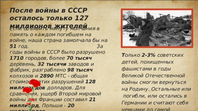После войны в СССР осталось только 127 миллионов жителей Если объявить минуту молчания в память о каждом погибшем на войне, наша страна замолчала бы на 51 год. За годы войны в СССР было разрушено 1710 городов, более 70 тысяч деревень, 32 тысячи заводов и фабрик, разграблено 98 тысяч колхозов и 2890 МТС - общая стоимость этих разрушений 128 миллиардов долларов. Для сравнения, ущерб Второй мировой войны для Франции составил 21 миллиард , Польши - 20 миллиардов . Т олько 2-3% советских детей, похищенных фашистами в годы Великой Отечественной войны смогли вернуться на Родину. Остальные или погибли, или остались в Германии и считают себя немцами до самой старости, возможно, они не знают и никогда не узнают уже о своем происхождении