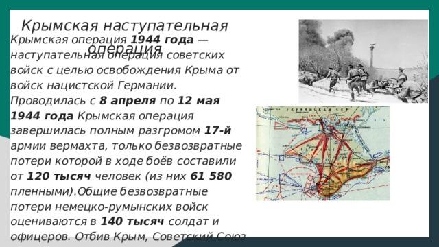 Крымская наступательная операция Крымская операция 1944 года — наступательная операция советских войск с целью освобождения Крыма от войск нацистской Германии. Проводилась с 8 апреля по 12 мая 1944 года Крымская операция завершилась полным разгромом 17-й армии вермахта, только безвозвратные потери которой в ходе боёв составили от 120 тысяч человек (из них 61 580 пленными).Общие безвозвратные потери немецко-румынских войск оцениваются в 140 тысяч солдат и офицеров. Отбив Крым, Советский Союз восстановил контроль над Чёрным морем, что резко пошатнуло позиции Германии в Румынии, Турции, Болгарии.