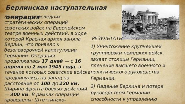 Берлинская наступательная операция Это одна из последних стратегических операций советских войск на Европейском театре военных действий, в ходе которой Красная армия заняла Берлин, что привело к безоговорочной капитуляции Германии. Операция продолжалась 17 дней — с 16 апреля по 2 мая 1945 года , в течение которых советские войска продвинулись на запад на расстояние от 100 до 220 км. Ширина фронта боевых действий — 300 км . В рамках операции проведены: Штеттинско-Ростокская, Зееловско-Берлинская, Котбус-Потсдамская, Шпремберг-Торгауская и Бранденбургско-Ратеновская фронтовые наступательные операции, а также непосредственно штурм Берлина.  РЕЗУЛЬТАТЫ: 1) Уничтожение крупнейшей группировки немецких войск, захват столицы Германии, пленение высшего военного и политического руководства Германии. 2) Падение Берлина и потеря руководством Германии способности к управлению 3) Из немецкого плена освобождены сотни тысяч людей, среди которых не менее 200 тысяч граждан иностранных государств.