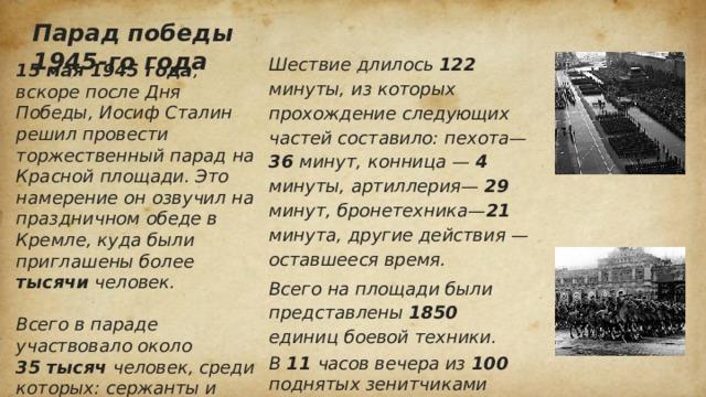 Парад победы 1945-го года Шествие длилось 122 минуты, из которых прохождение следующих частей составило: пехота— 36 минут, конница — 4 минуты, артиллерия— 29 минут, бронетехника— 21 минута, другие действия — оставшееся время. Всего на площади были представлены 1850 единиц боевой техники. В 11 часов вечера из 100 поднятых зенитчиками аэростатов вылетели 20 тысяч ракет, а на земле устроили фейерверк. 15 мая 1945 года , вскоре после Дня Победы, Иосиф Сталин решил провести торжественный парад на Красной площади. Это намерение он озвучил на праздничном обеде в Кремле, куда были приглашены более тысячи человек.  Всего в параде участвовало около 35 тысяч человек, среди которых: сержанты и рядовые — 31 116 человек, офицеры — 2809 ч еловек, включая 249 генералов и 24 маршалов, сводный военный оркестр — 1400 человек.