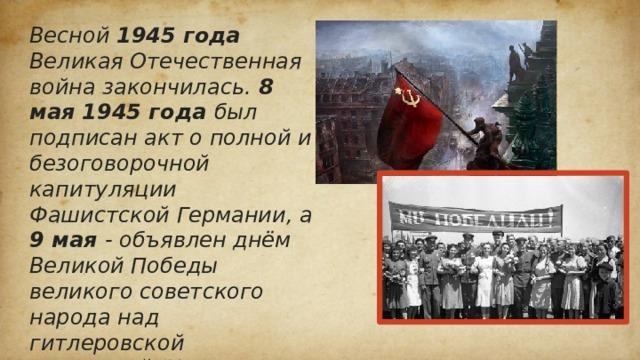 Весной 1945 года Великая Отечественная война закончилась. 8 мая 1945 года был подписан акт о полной и безоговорочной капитуляции Фашистской Германии, а 9 мая - объявлен днём Великой Победы великого советского народа над гитлеровской Германией. Наша армия разгромила фашистов и освободила народы всего мира от этого величайшего зла. И до сих пор в нашей стране 9 мая празднуется День Победы! Никита Аксенов